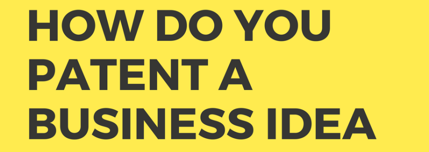 How to Patent Your Business Idea: A Step by Step Guide
