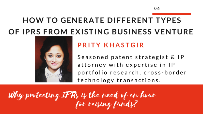 How to generate different types of IPRs from existing business venture and why protecting IPRs is the need of an hour for raising funds?
